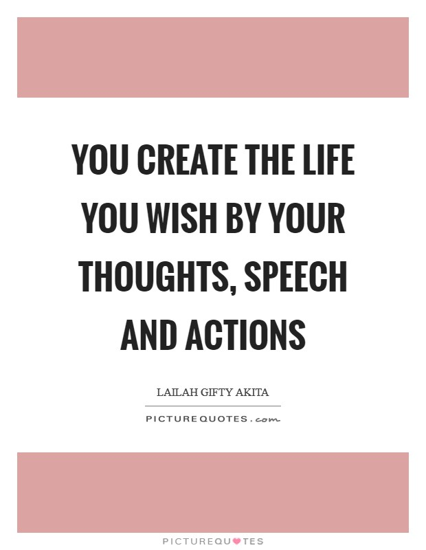 You create the life you wish by your thoughts, speech and actions Picture Quote #1