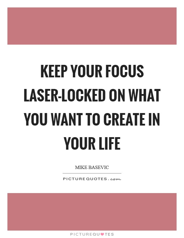 Keep your focus laser-locked on what you want to create in your life Picture Quote #1