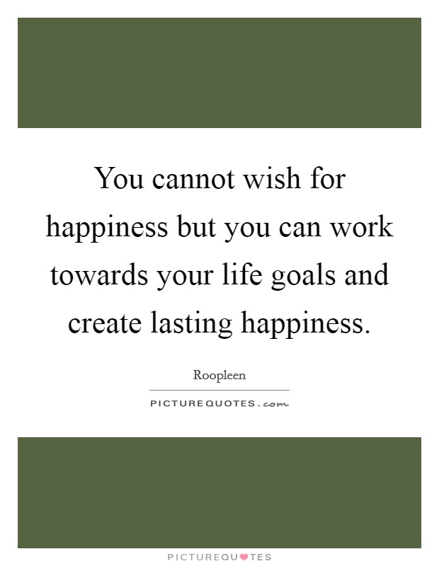 You cannot wish for happiness but you can work towards your life goals and create lasting happiness Picture Quote #1