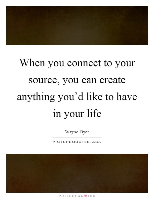 When you connect to your source, you can create anything you'd like to have in your life Picture Quote #1