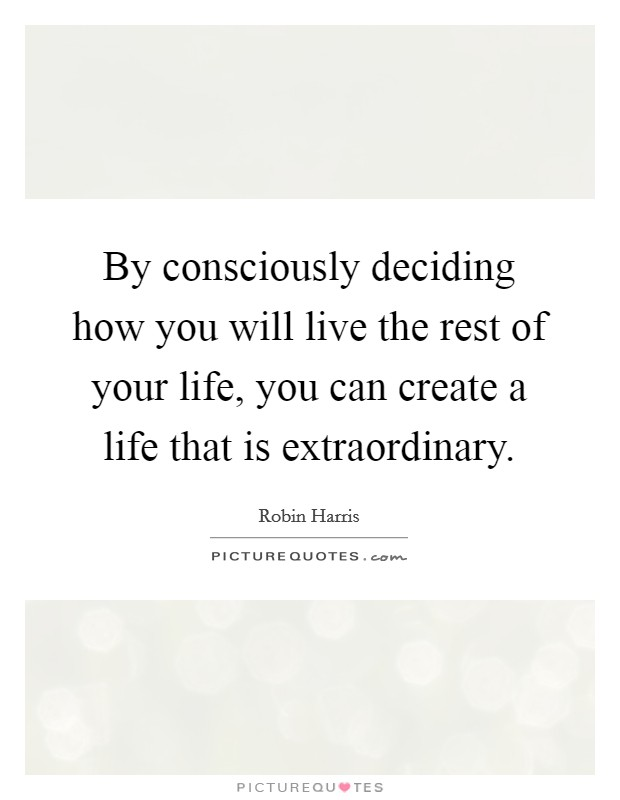 By consciously deciding how you will live the rest of your life, you can create a life that is extraordinary Picture Quote #1