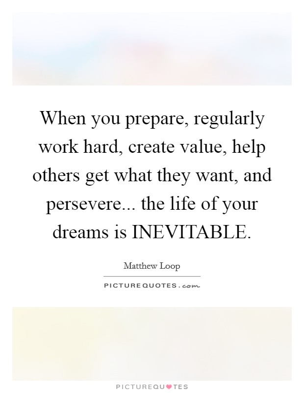 When you prepare, regularly work hard, create value, help others get what they want, and persevere... the life of your dreams is INEVITABLE Picture Quote #1