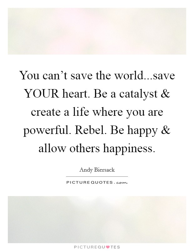 You can't save the world...save YOUR heart. Be a catalyst and create a life where you are powerful. Rebel. Be happy and allow others happiness Picture Quote #1