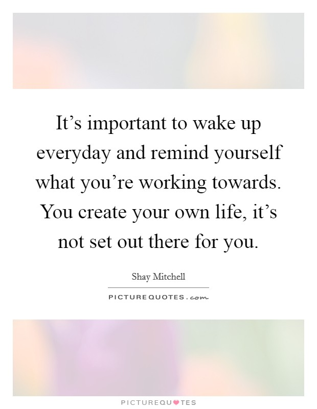 It's important to wake up everyday and remind yourself what you're working towards. You create your own life, it's not set out there for you Picture Quote #1