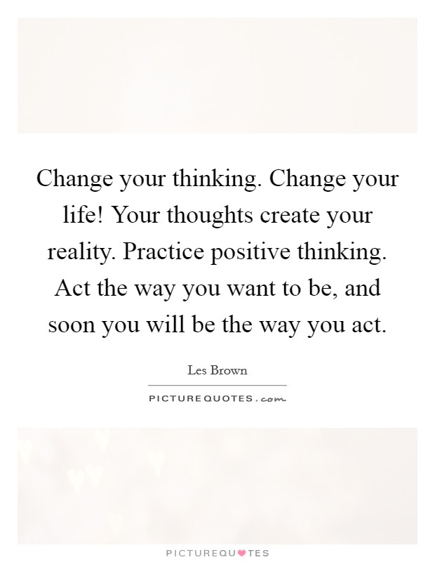 Change your thinking. Change your life! Your thoughts create your reality. Practice positive thinking. Act the way you want to be, and soon you will be the way you act Picture Quote #1