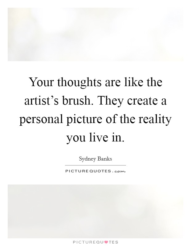 Your thoughts are like the artist's brush. They create a personal picture of the reality you live in Picture Quote #1