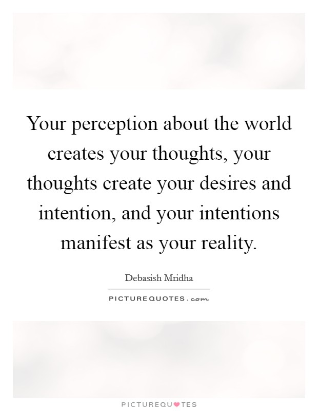 Your perception about the world creates your thoughts, your thoughts create your desires and intention, and your intentions manifest as your reality Picture Quote #1