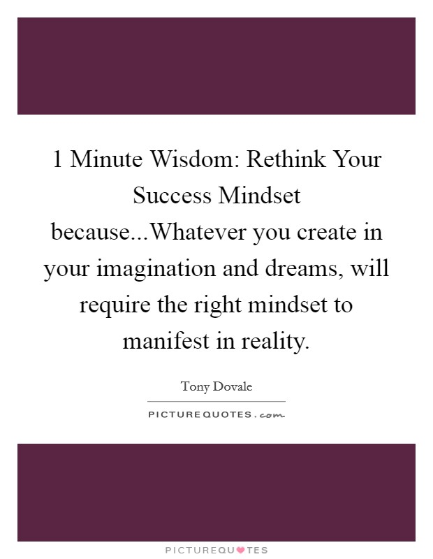 1 Minute Wisdom: Rethink Your Success Mindset because...Whatever you create in your imagination and dreams, will require the right mindset to manifest in reality Picture Quote #1