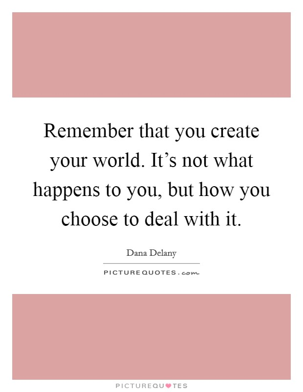 Remember that you create your world. It's not what happens to you, but how you choose to deal with it Picture Quote #1
