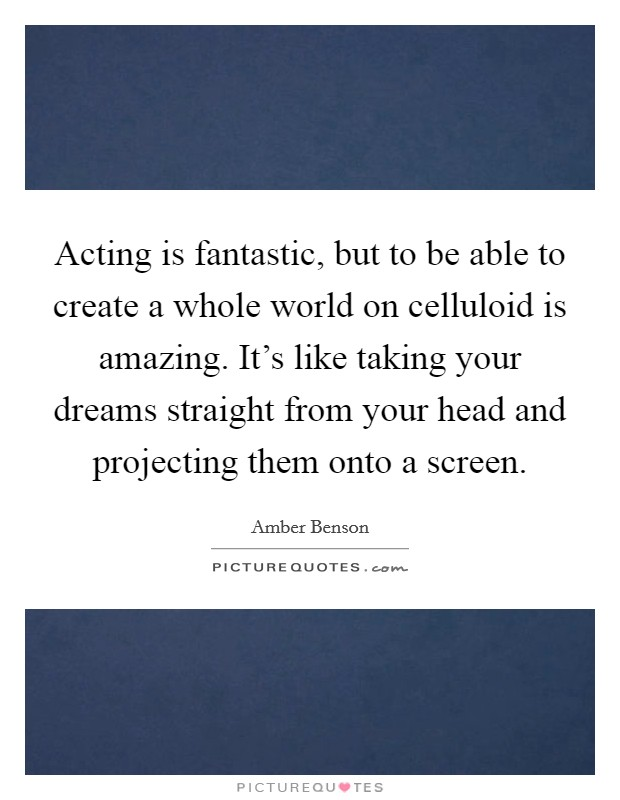 Acting is fantastic, but to be able to create a whole world on celluloid is amazing. It's like taking your dreams straight from your head and projecting them onto a screen Picture Quote #1