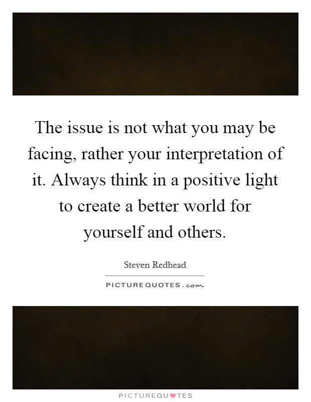 The issue is not what you may be facing, rather your interpretation of it. Always think in a positive light to create a better world for yourself and others Picture Quote #1