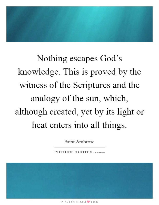 Nothing escapes God's knowledge. This is proved by the witness of the Scriptures and the analogy of the sun, which, although created, yet by its light or heat enters into all things Picture Quote #1
