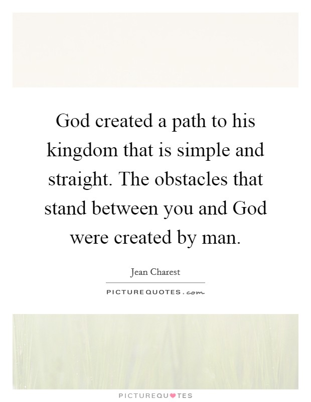 God created a path to his kingdom that is simple and straight. The obstacles that stand between you and God were created by man Picture Quote #1
