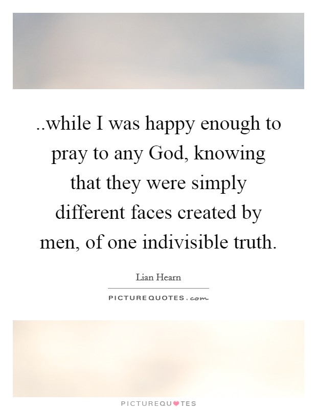 ..while I was happy enough to pray to any God, knowing that they were simply different faces created by men, of one indivisible truth Picture Quote #1