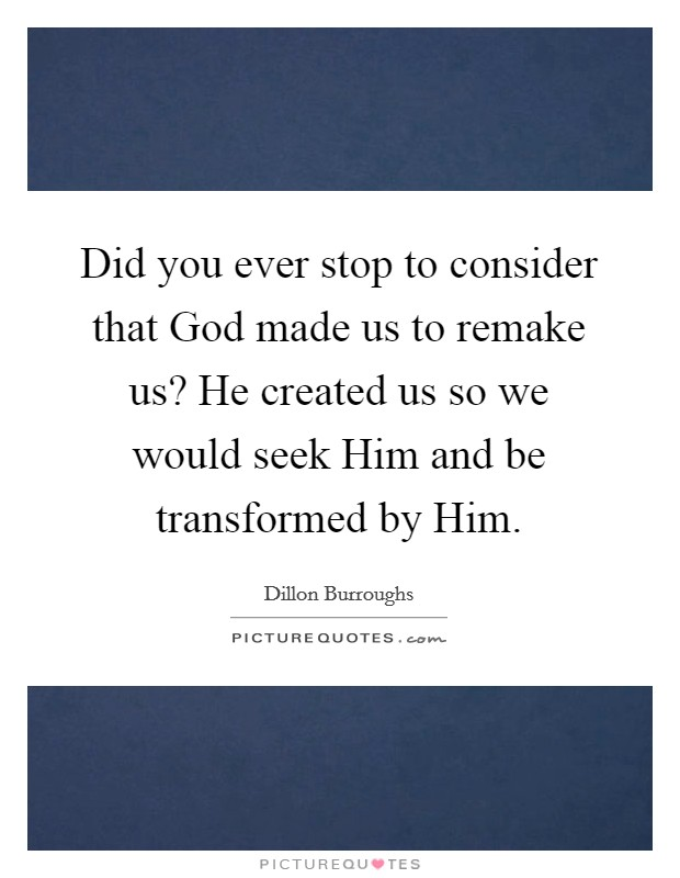 Did you ever stop to consider that God made us to remake us? He created us so we would seek Him and be transformed by Him Picture Quote #1