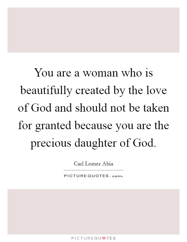 You are a woman who is beautifully created by the love of God and should not be taken for granted because you are the precious daughter of God. Picture Quote #1