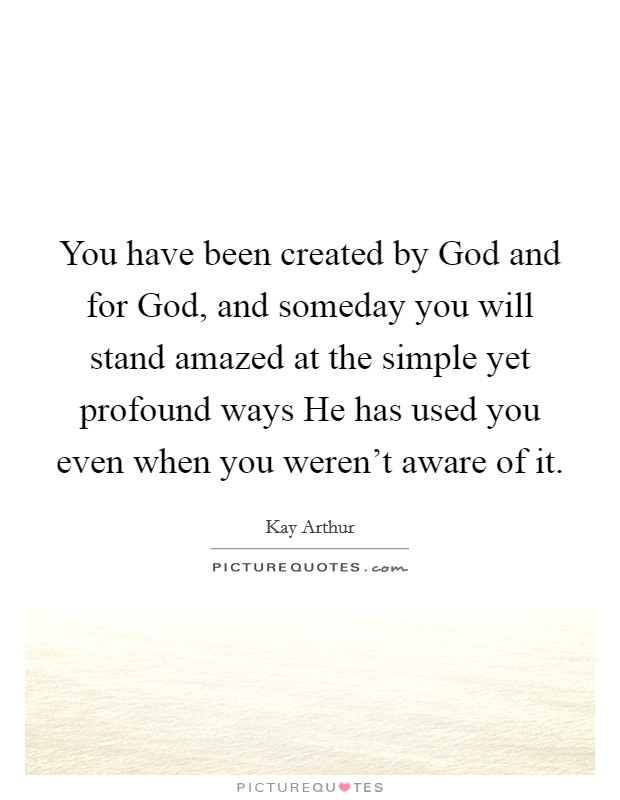 You have been created by God and for God, and someday you will stand amazed at the simple yet profound ways He has used you even when you weren't aware of it Picture Quote #1