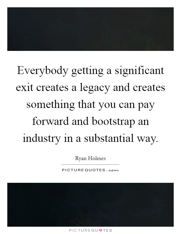 Everybody getting a significant exit creates a legacy and creates something that you can pay forward and bootstrap an industry in a substantial way. Picture Quote #1