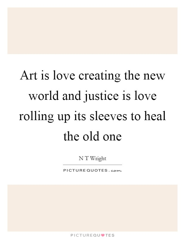 Art is love creating the new world and justice is love rolling up its sleeves to heal the old one Picture Quote #1
