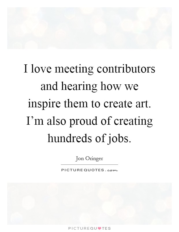 I love meeting contributors and hearing how we inspire them to create art. I'm also proud of creating hundreds of jobs Picture Quote #1