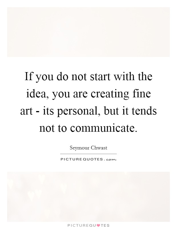 If you do not start with the idea, you are creating fine art - its personal, but it tends not to communicate Picture Quote #1