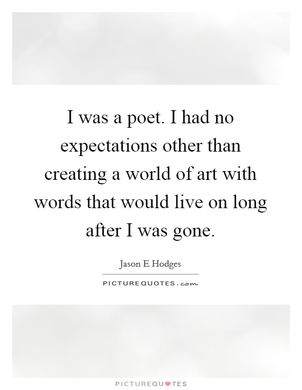I was a poet. I had no expectations other than creating a world of art with words that would live on long after I was gone Picture Quote #1