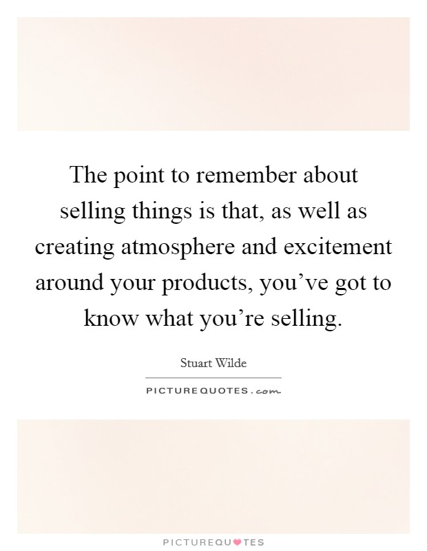 The point to remember about selling things is that, as well as creating atmosphere and excitement around your products, you've got to know what you're selling Picture Quote #1