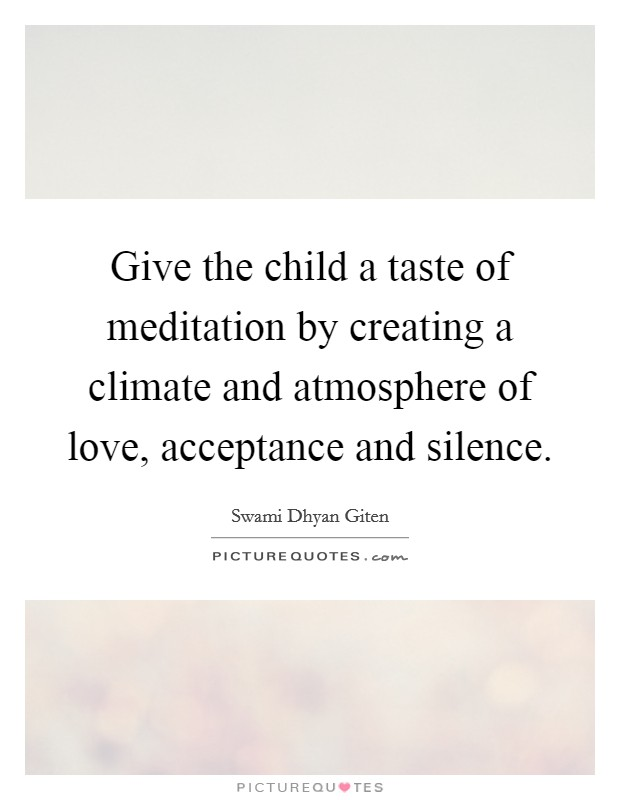 Give the child a taste of meditation by creating a climate and atmosphere of love, acceptance and silence. Picture Quote #1