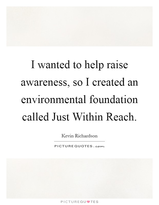 I wanted to help raise awareness, so I created an environmental foundation called Just Within Reach Picture Quote #1