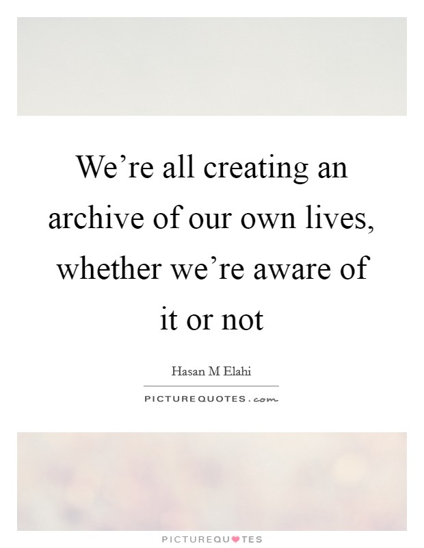 We're all creating an archive of our own lives, whether we're aware of it or not Picture Quote #1