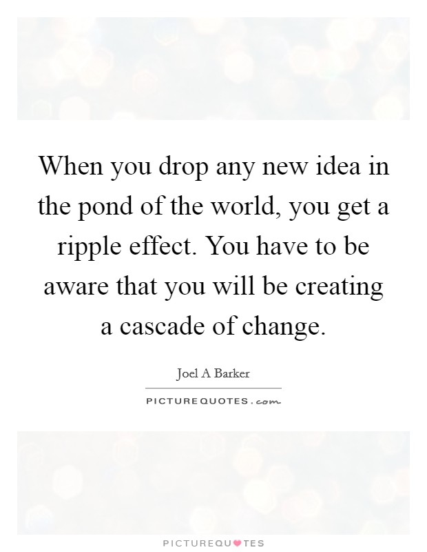 When you drop any new idea in the pond of the world, you get a ripple effect. You have to be aware that you will be creating a cascade of change Picture Quote #1