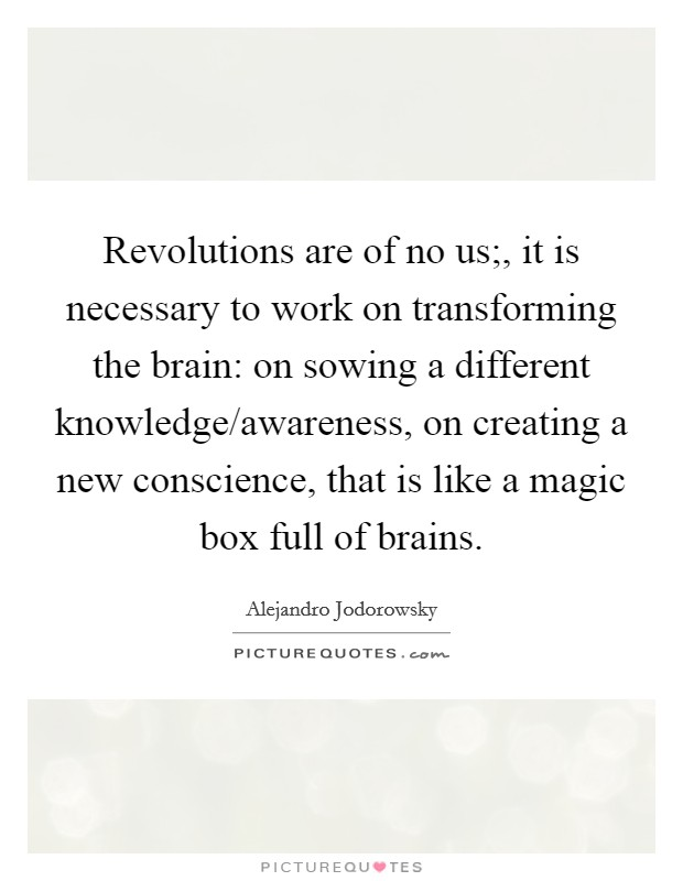 Revolutions are of no us;, it is necessary to work on transforming the brain: on sowing a different knowledge/awareness, on creating a new conscience, that is like a magic box full of brains Picture Quote #1