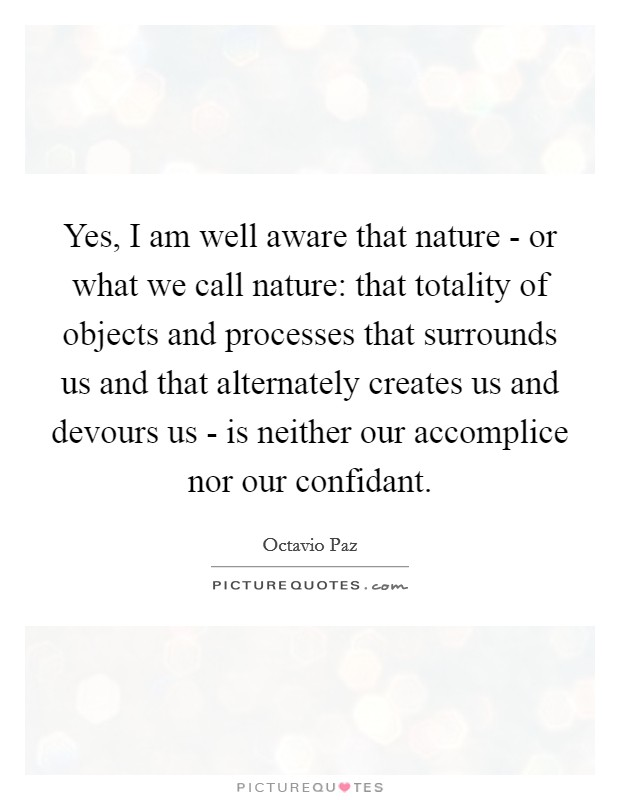 Yes, I am well aware that nature - or what we call nature: that totality of objects and processes that surrounds us and that alternately creates us and devours us - is neither our accomplice nor our confidant Picture Quote #1