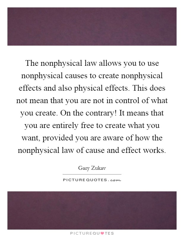 The nonphysical law allows you to use nonphysical causes to create nonphysical effects and also physical effects. This does not mean that you are not in control of what you create. On the contrary! It means that you are entirely free to create what you want, provided you are aware of how the nonphysical law of cause and effect works Picture Quote #1