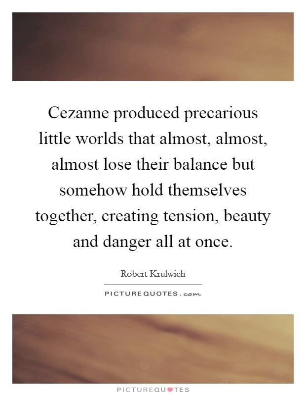 Cezanne produced precarious little worlds that almost, almost, almost lose their balance but somehow hold themselves together, creating tension, beauty and danger all at once Picture Quote #1