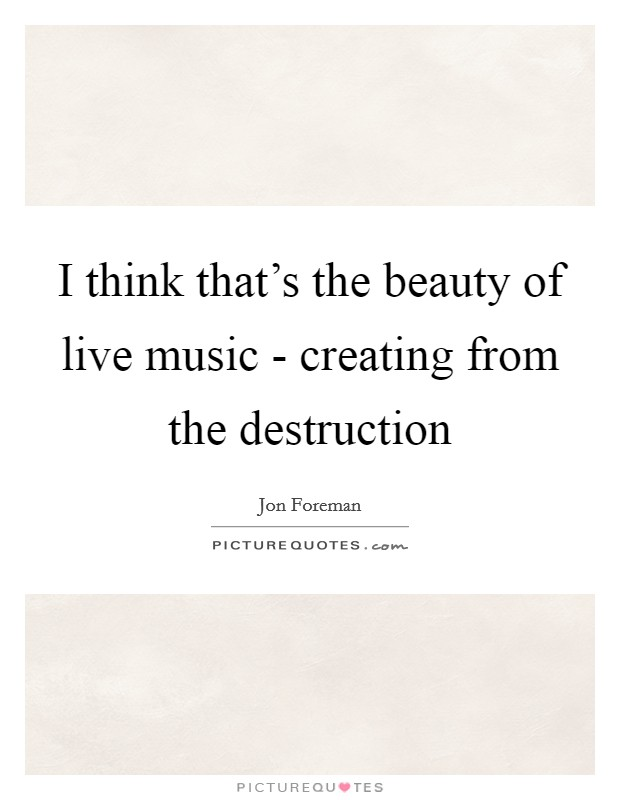 I think that's the beauty of live music - creating from the destruction Picture Quote #1