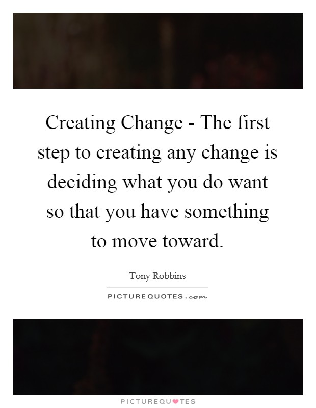 Creating Change - The first step to creating any change is deciding what you do want so that you have something to move toward Picture Quote #1