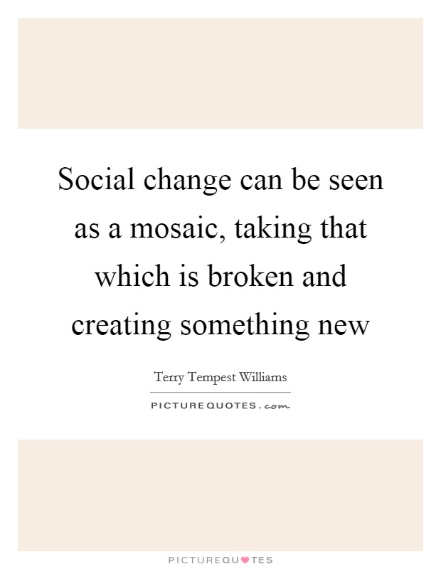 Social change can be seen as a mosaic, taking that which is broken and creating something new Picture Quote #1