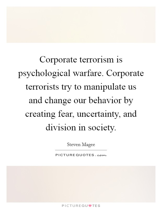 Corporate terrorism is psychological warfare. Corporate terrorists try to manipulate us and change our behavior by creating fear, uncertainty, and division in society Picture Quote #1