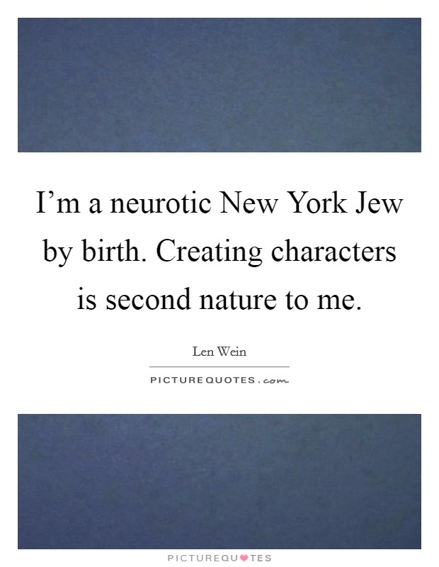 I'm a neurotic New York Jew by birth. Creating characters is second nature to me Picture Quote #1