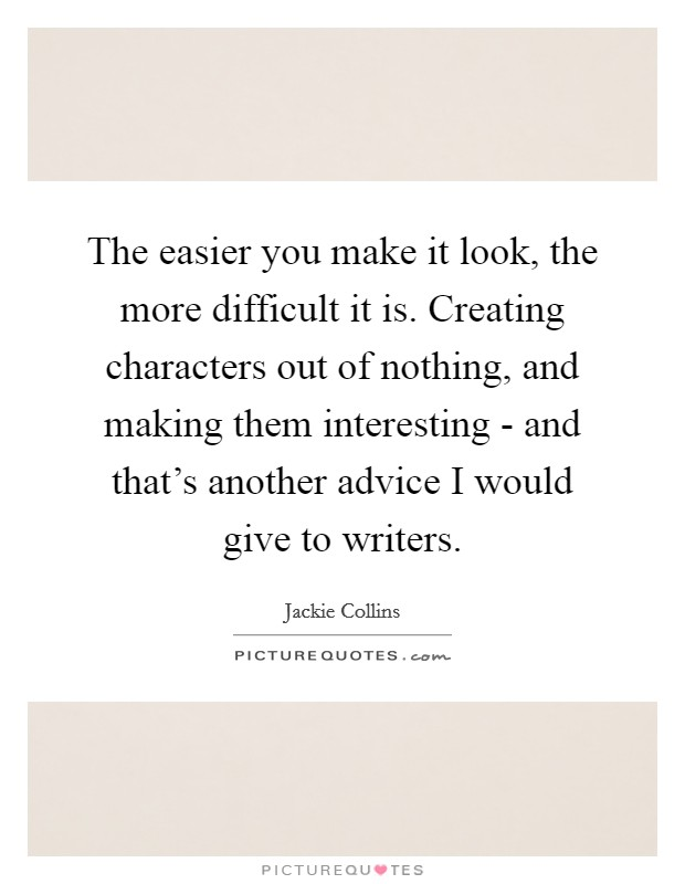 The easier you make it look, the more difficult it is. Creating characters out of nothing, and making them interesting - and that's another advice I would give to writers Picture Quote #1