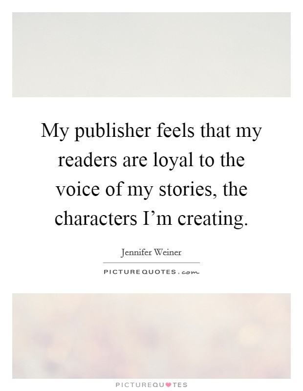 My publisher feels that my readers are loyal to the voice of my stories, the characters I'm creating Picture Quote #1