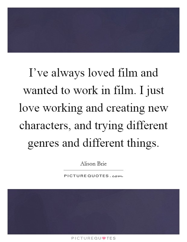 I've always loved film and wanted to work in film. I just love working and creating new characters, and trying different genres and different things Picture Quote #1