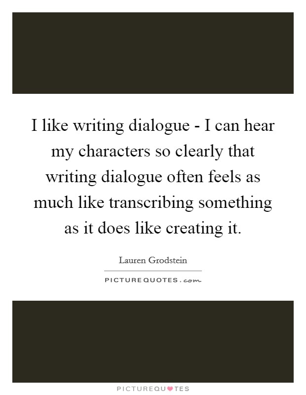I like writing dialogue - I can hear my characters so clearly that writing dialogue often feels as much like transcribing something as it does like creating it Picture Quote #1