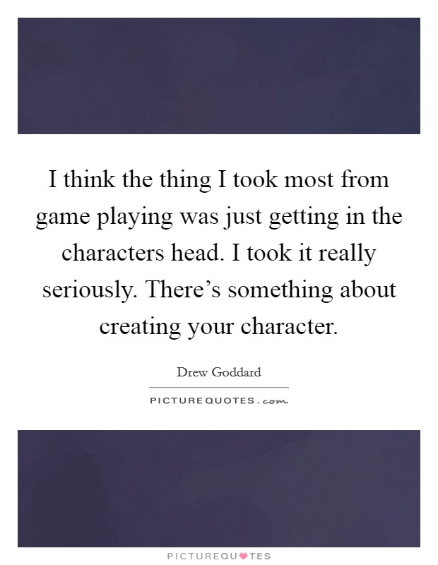I think the thing I took most from game playing was just getting in the characters head. I took it really seriously. There's something about creating your character Picture Quote #1