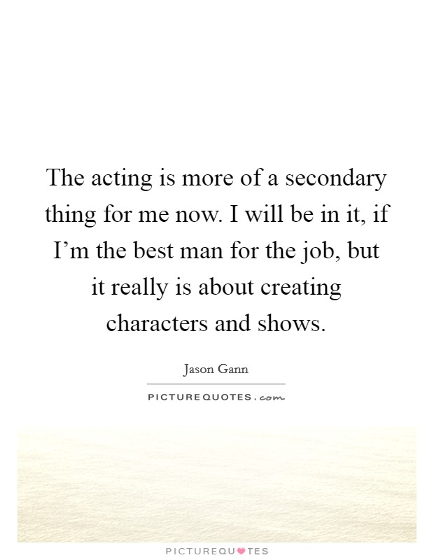 The acting is more of a secondary thing for me now. I will be in it, if I'm the best man for the job, but it really is about creating characters and shows Picture Quote #1