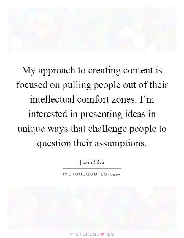 My approach to creating content is focused on pulling people out of their intellectual comfort zones. I'm interested in presenting ideas in unique ways that challenge people to question their assumptions Picture Quote #1