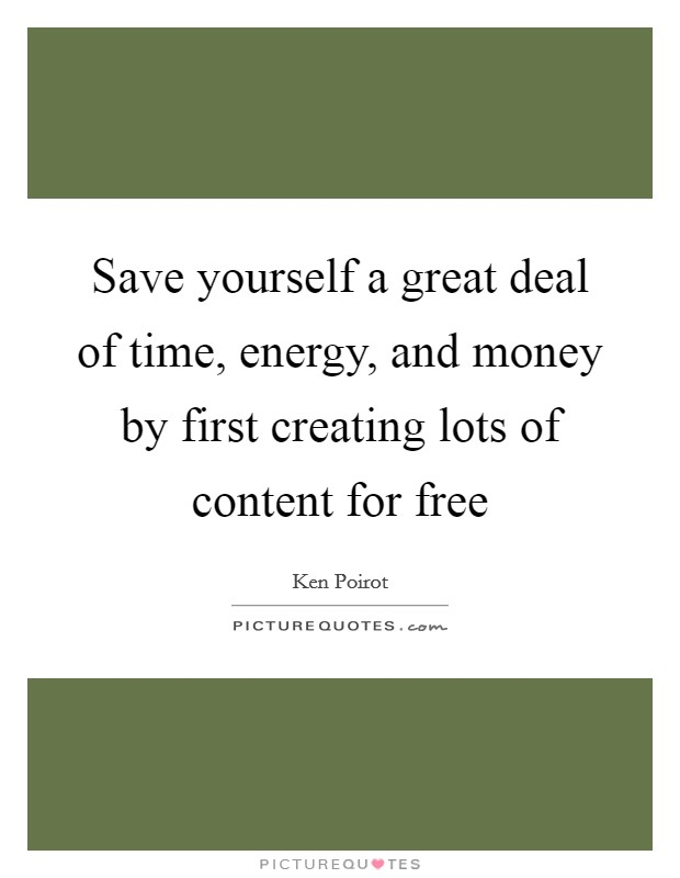 Save yourself a great deal of time, energy, and money by first creating lots of content for free Picture Quote #1