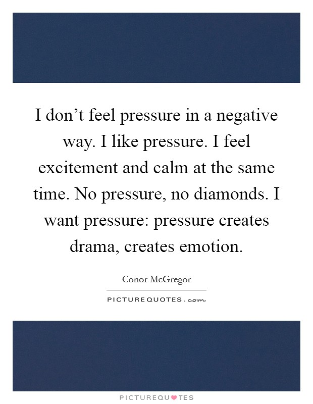 I don't feel pressure in a negative way. I like pressure. I feel excitement and calm at the same time. No pressure, no diamonds. I want pressure: pressure creates drama, creates emotion Picture Quote #1