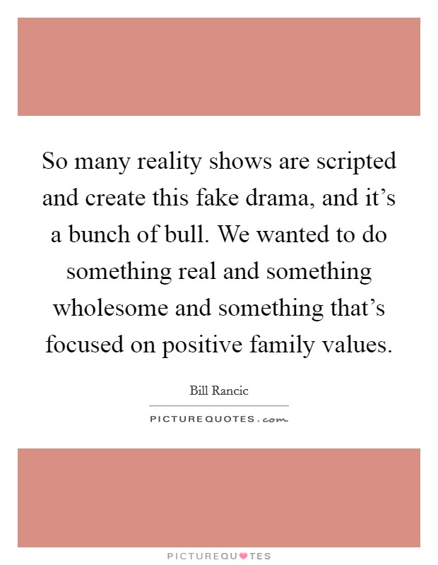 So many reality shows are scripted and create this fake drama, and it's a bunch of bull. We wanted to do something real and something wholesome and something that's focused on positive family values Picture Quote #1